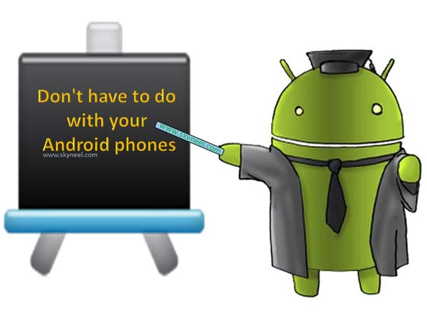 Don't have to do with your Android phones