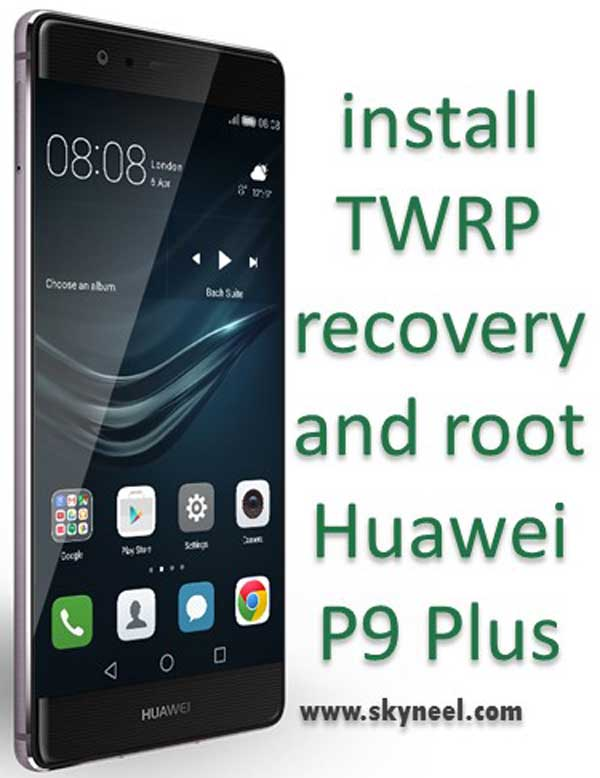 install TWRP recovery and root Huawei P9 Plus