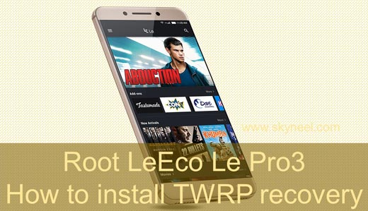 How to install TWRP recovery and root LeEco Le Pro3