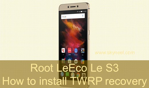 How to install TWRP recovery and root LeEco Le S3