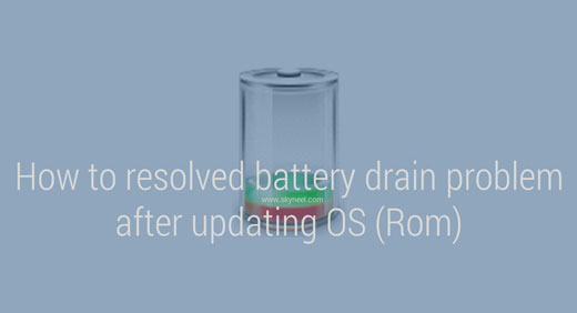 How to resolved battery drain problem after updating OS (Rom)