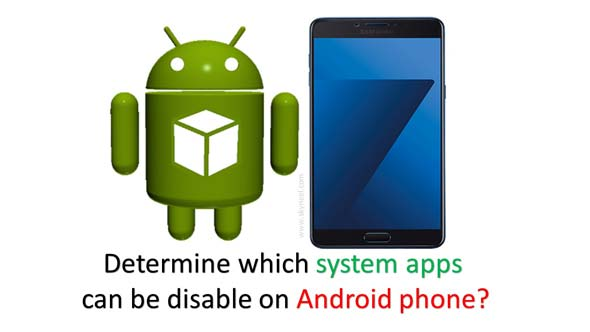 How to determine which system apps can be disable on Android phone